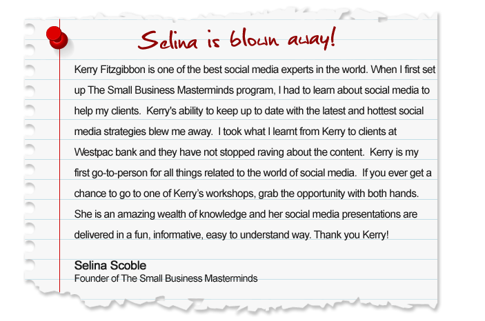Kerry Fitzgibbon is one of the best social media experts in the world. When I first set up The Small Business Masterminds program, I had to learn about social media to help my clients. Kerrys ability to keep up to date with the latest and hottest social media strategies blew me away.  I took what I learnt from Kerry to clients at Westpac bank and they have not stopped raving about the content. Kerry is my first go-to-person for all things related to the world of social media. If you ever get a chance to go to one of Kerrys workshops, grab the opportunity with both hands. She is an amazing wealth of knowledge and her social media presentations are delivered in a fun, informative, easy to understand way. Thank you Kerry! Selina Scoble, Founder of The Small Business Masterminds