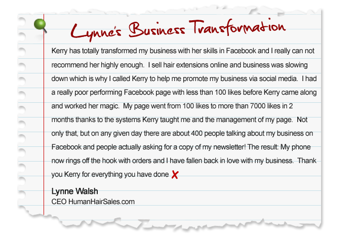 Kerry has totally transformed my business with her skills in Facebook and I really can not recommend her highly enough. I sell hair extensions online and business was slowing down which is why I called Kerry to help me promote my business via social media. I had a really poor performing Facebook page with less than 100 likes before Kerry came along and worked her magic. My page went from 100 likes to more than 7000 likes in 2 months thanks to the systems Kerry taught me and the management of my page. Not only that, but on any given day there are about 400 people talking about my business on Facebook and people actually asking for a copy of my newsletter! The result: My phone now rings off the hook with orders and I have fallen back in love with my business. Thank you Kerry for everything you have done. Lynne Walsh, CEO HumanHairSales.com